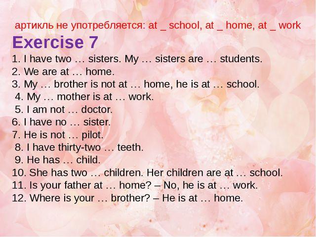 артикль не употребляется: at _ school, at _ home, at _ work Exercise 7 1. I...