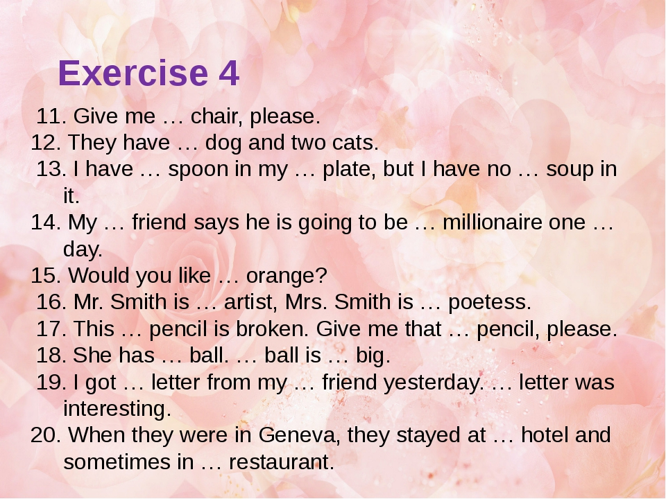 11. Give me … chair, please. 12. They have … dog and two cats. 13. I have …...