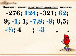 Найдите числа, противоположные числам: -276; 124; -321; 62; 9; -1; 1; -7,8; -