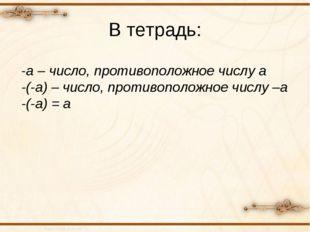 В тетрадь: -а – число, противоположное числу а -(-а) – число, противоположное