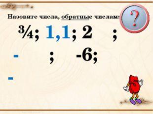 Назовите числа, обратные числам: ¾; 1,1; 2⅓; - ⅖; -6; -⅚