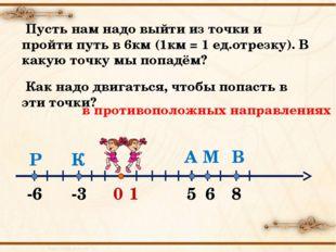 0 1 А -3 -6 6 В М К Р 5 8 Пусть нам надо выйти из точки и пройти путь в 6км (