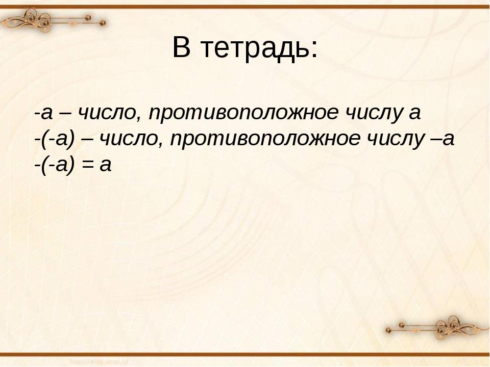 В тетрадь: -а – число, противоположное числу а -(-а) – число, противоположное...