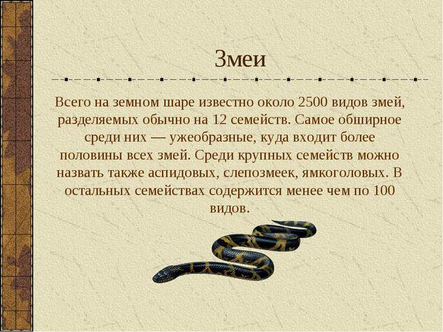 Змеи Всего на земном шаре известно около 2500 видов змей, разделяемых обычно...