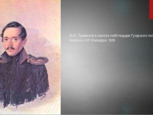 М.Ю. Лермонтов в сюртуке лейб-гвардии Гусарского полка. Акварель А.И. Клюндер