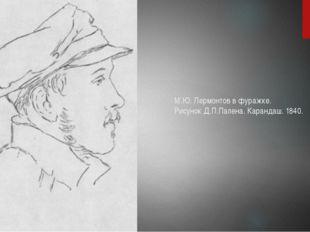 М.Ю. Лермонтов в фуражке. Рисунок Д.П.Палена. Карандаш. 1840.