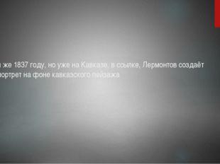 В том же 1837 году, но уже на Кавказе, в ссылке, Лермонтов создаёт автопортре