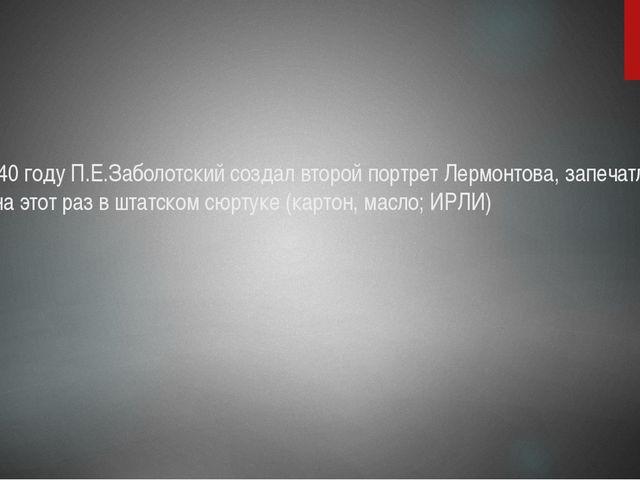 В 1840 году П.Е.Заболотский создал второй портрет Лермонтова, запечатлев его...