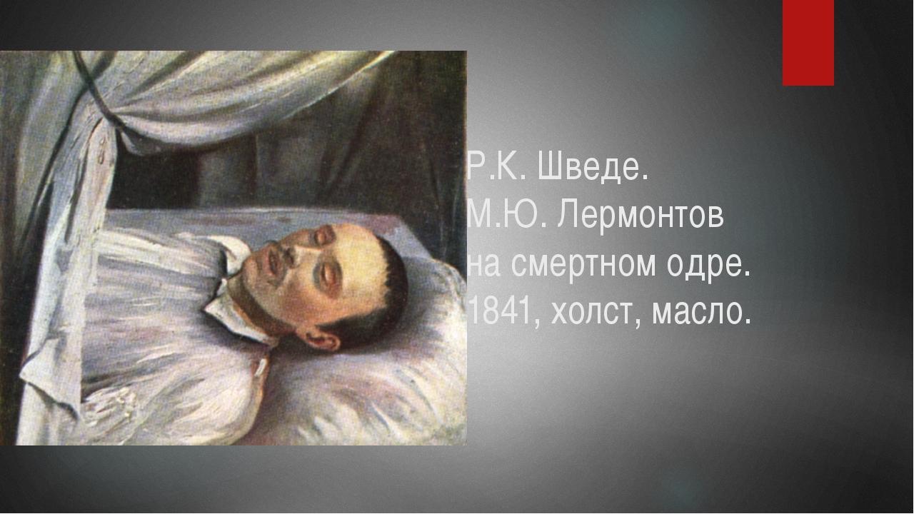 Р.К. Шведе. М.Ю. Лермонтов на смертном одре. 1841, холст, масло.