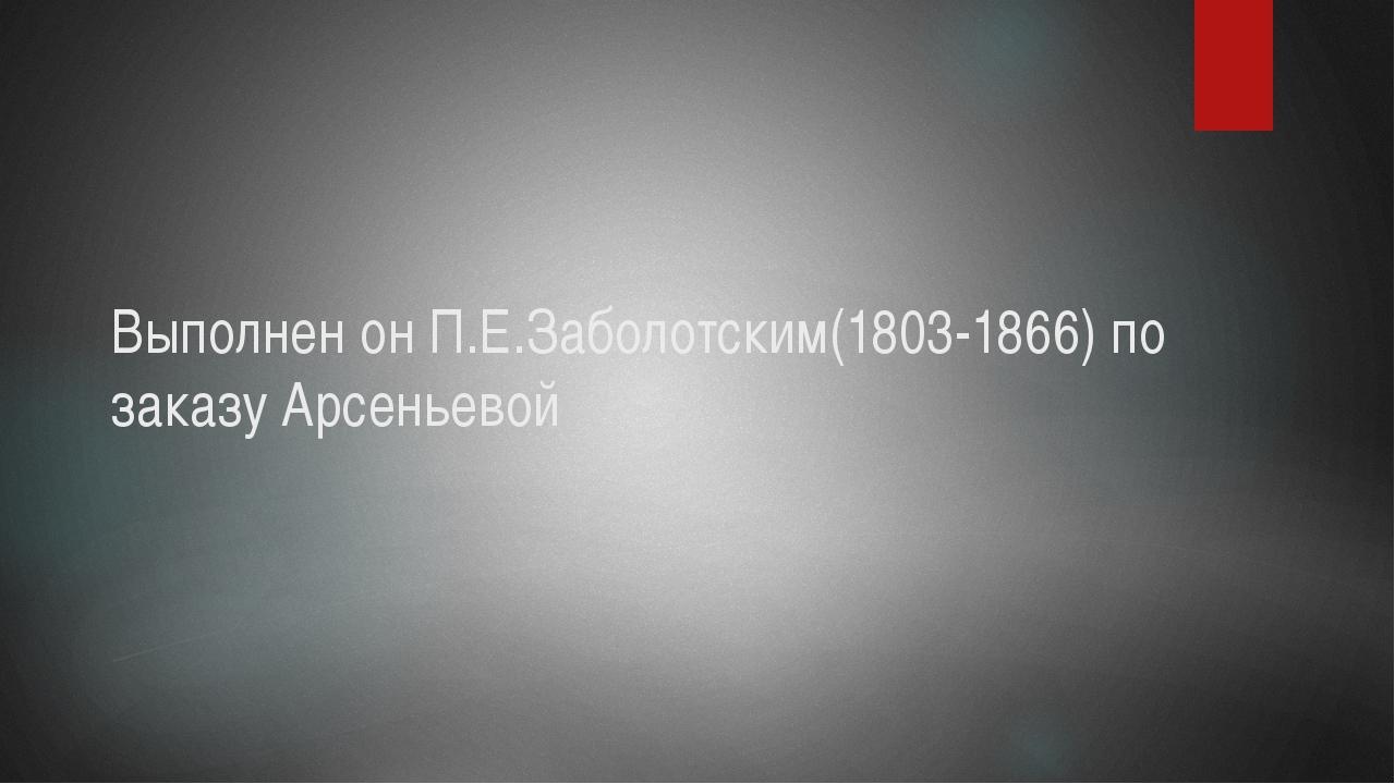 Выполнен он П.Е.Заболотским(1803-1866) по заказу Арсеньевой