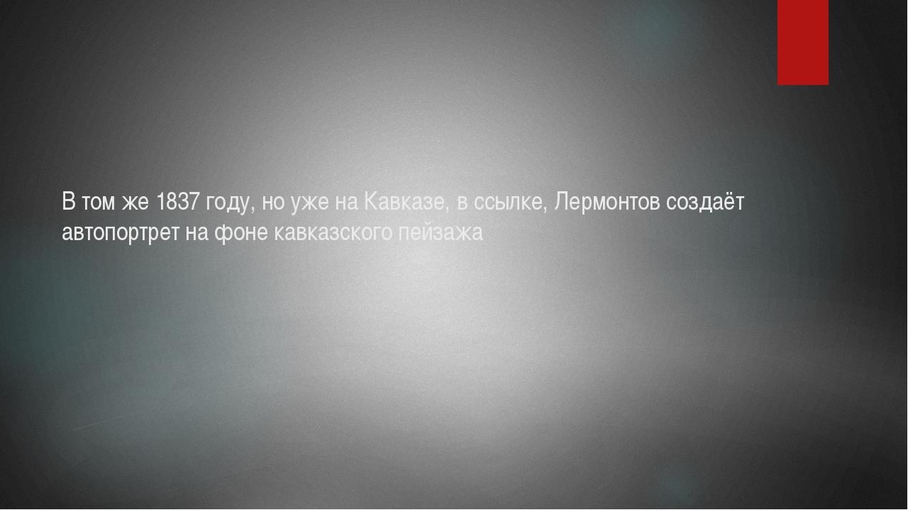 В том же 1837 году, но уже на Кавказе, в ссылке, Лермонтов создаёт автопортре...