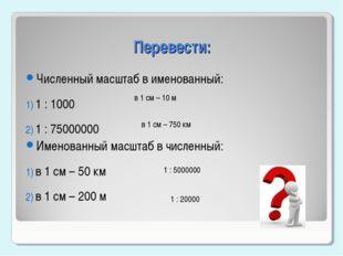 Перевести: Численный масштаб в именованный: 1 : 1000 1 : 75000000 Именованный