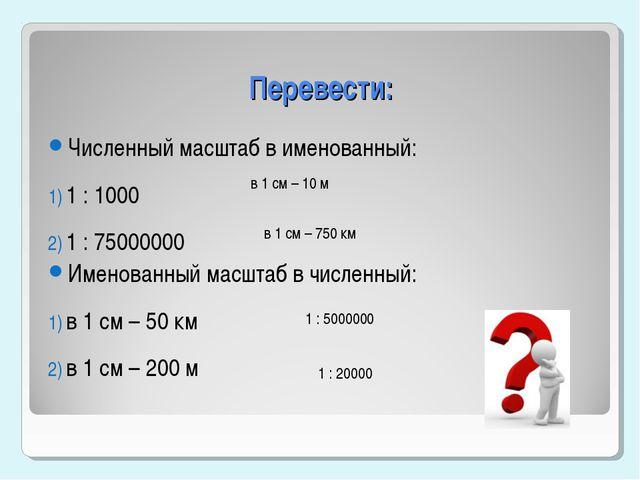 Перевести: Численный масштаб в именованный: 1 : 1000 1 : 75000000 Именованный...