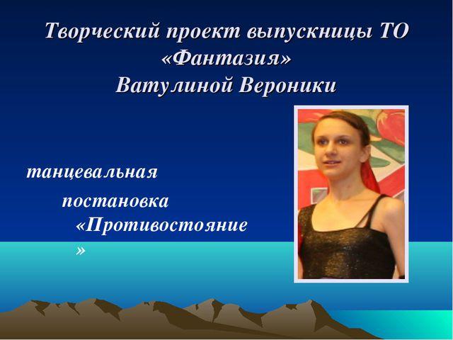 Творческий проект выпускницы ТО «Фантазия» Ватулиной Вероники танцевальная по...
