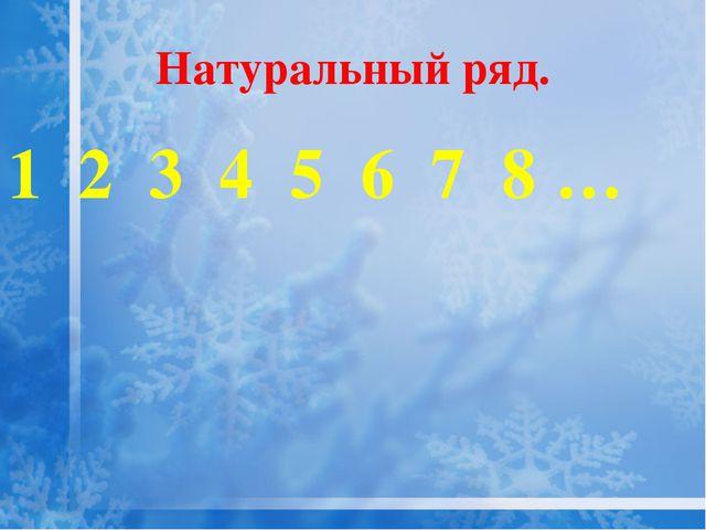 Натуральный ряд. 1 2 3 4 5 6 7 8 …