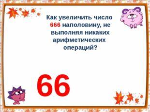 Как увеличить число 666 наполовину, не выполняя никаких арифметических операц