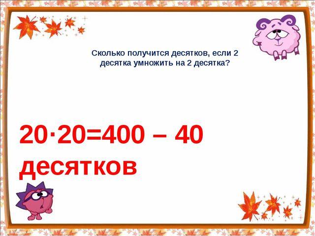 Сколько получится десятков, если 2 десятка умножить на 2 десятка? 20·20=400 –...