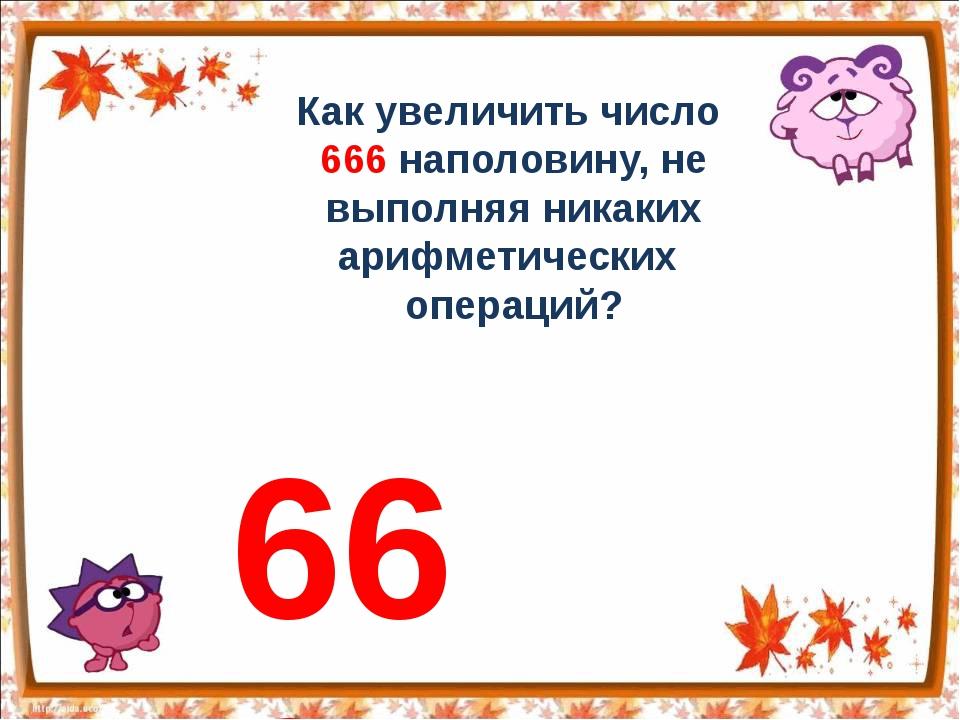 Как увеличить число 666 наполовину, не выполняя никаких арифметических операц...