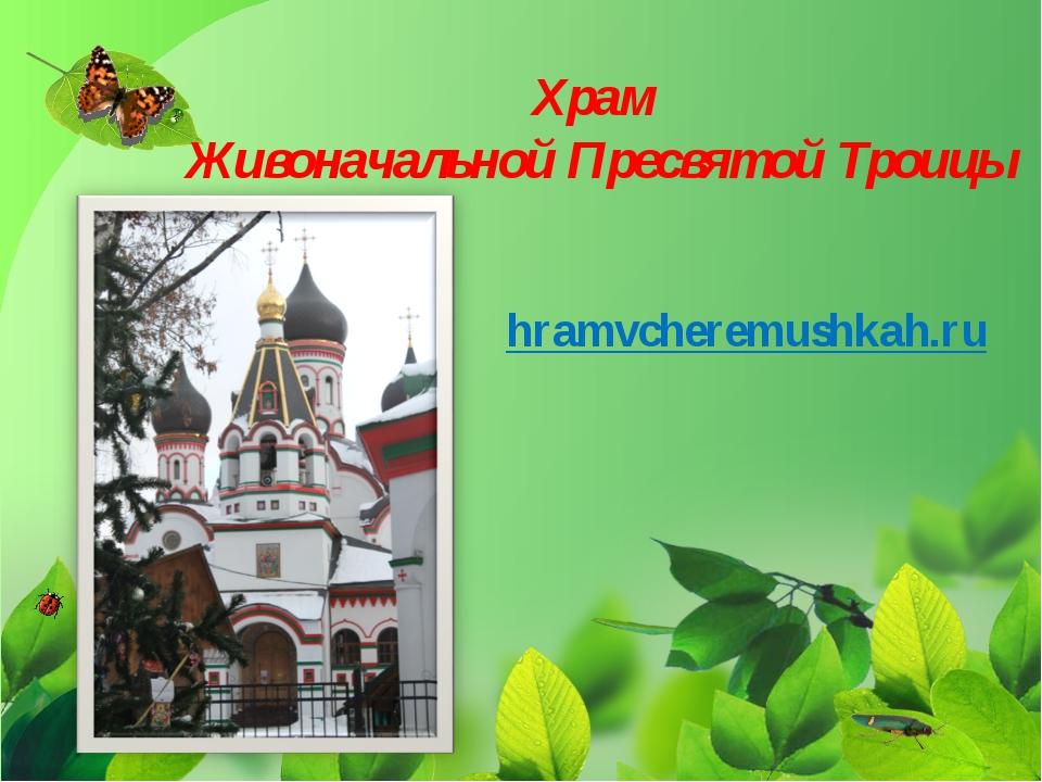 Храм Живоначальной Пресвятой Троицы hramvcheremushkah.ru