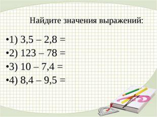 Найдите значения выражений: 1) 3,5 – 2,8 = 2) 123 – 78 = 3) 10 – 7,4 = 4) 8,4
