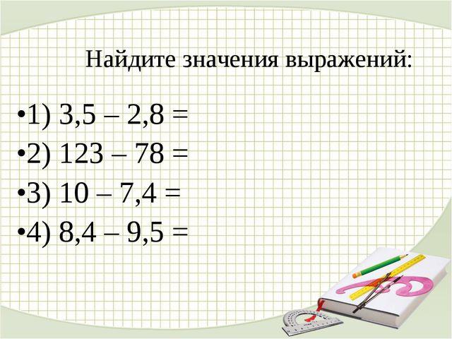 Найдите значения выражений: 1) 3,5 – 2,8 = 2) 123 – 78 = 3) 10 – 7,4 = 4) 8,4...