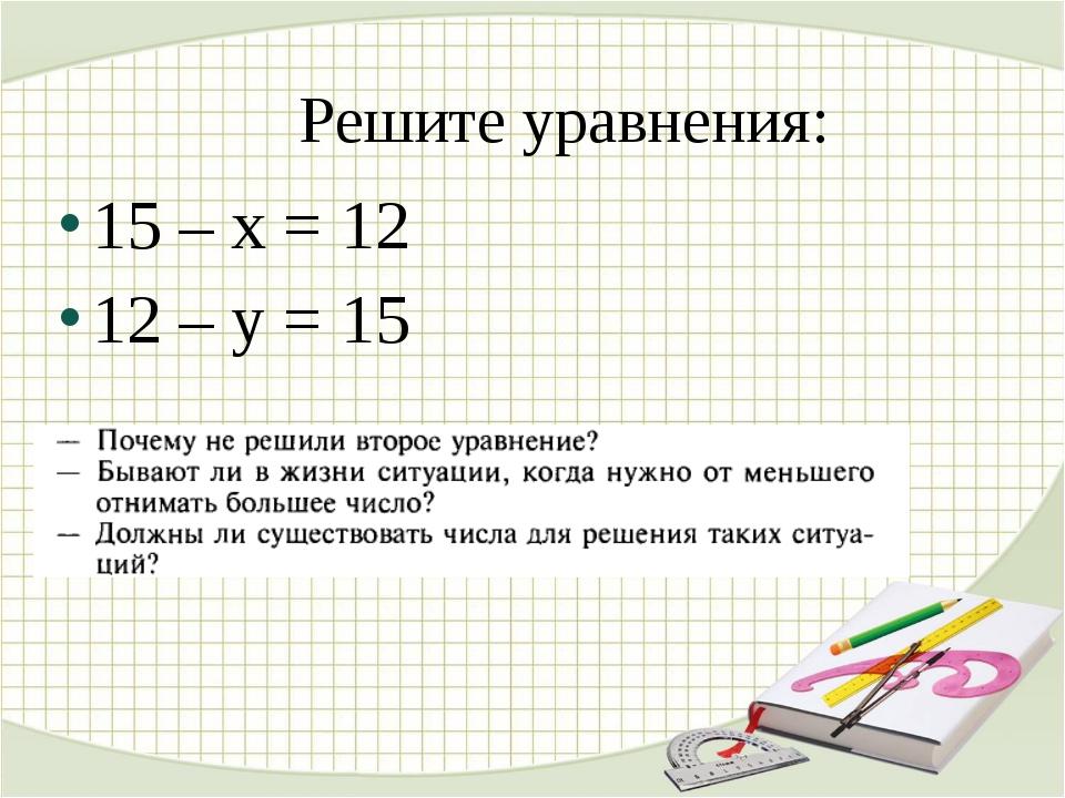 Решите уравнения: 15 – х = 12 12 – y = 15
