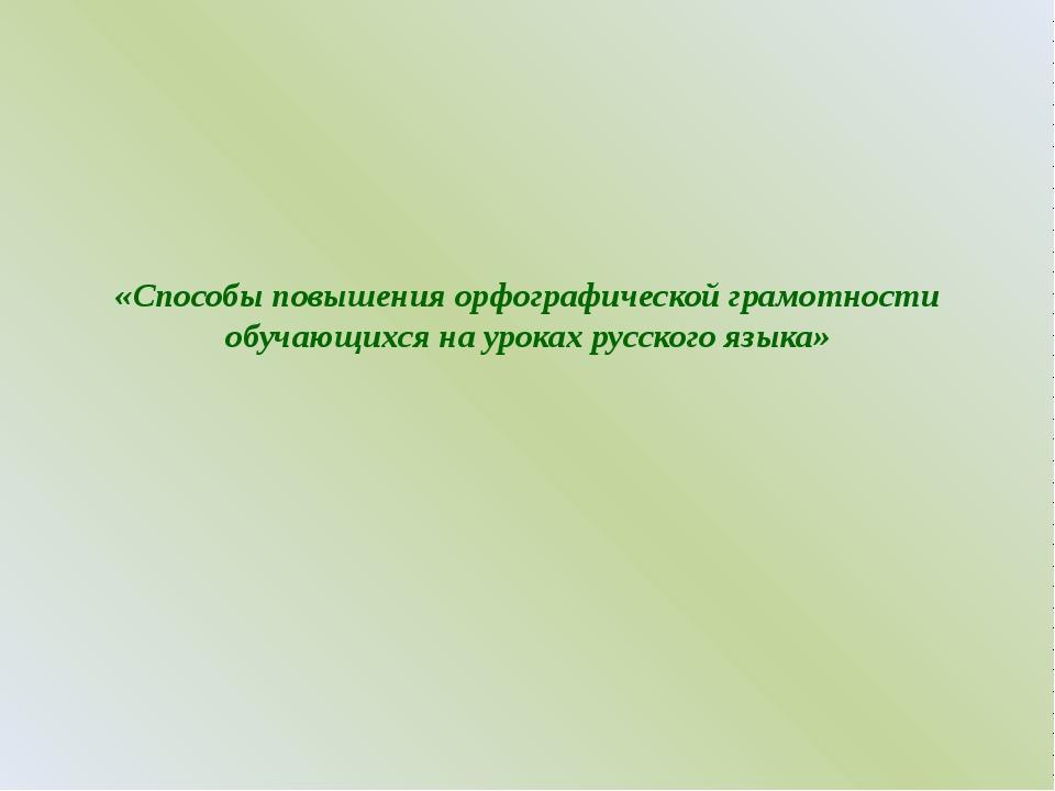 «Способы повышения орфографической грамотности обучающихся на уроках русского...