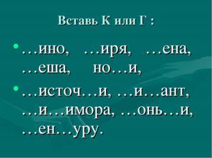 Вставь К или Г : …ино, …иря, …ена, …еша, но…и, …источ…и, …и…ант, …и…имора, …о