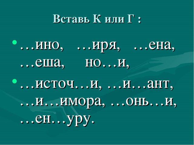 Вставь К или Г : …ино, …иря, …ена, …еша, но…и, …источ…и, …и…ант, …и…имора, …о...