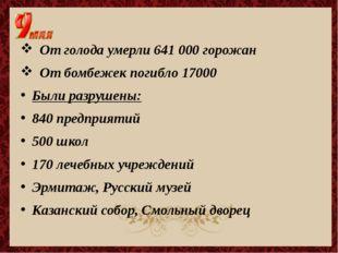От голода умерли 641 000 горожан От бомбежек погибло 17000 Были разрушены: 8