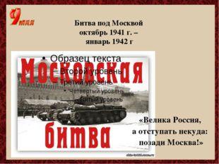 Битва под Москвой октябрь 1941 г. – январь 1942 г «Велика Россия, а отступать
