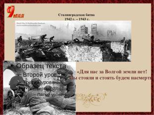 Сталинградская битва 1942 г. – 1943 г. «Для нас за Волгой земли нет! Мы стоял