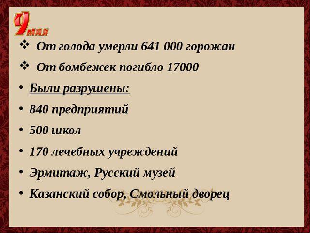 От голода умерли 641 000 горожан От бомбежек погибло 17000 Были разрушены: 8...