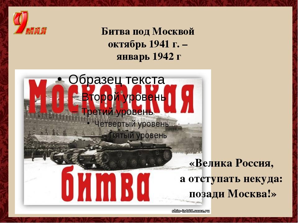 Битва под Москвой октябрь 1941 г. – январь 1942 г «Велика Россия, а отступать...