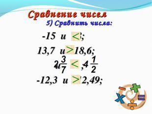 Сравнение чисел -15 и 28; 13,7 и -18,6; и ; -12,3 и -12,49; 5) Сравнить числа: