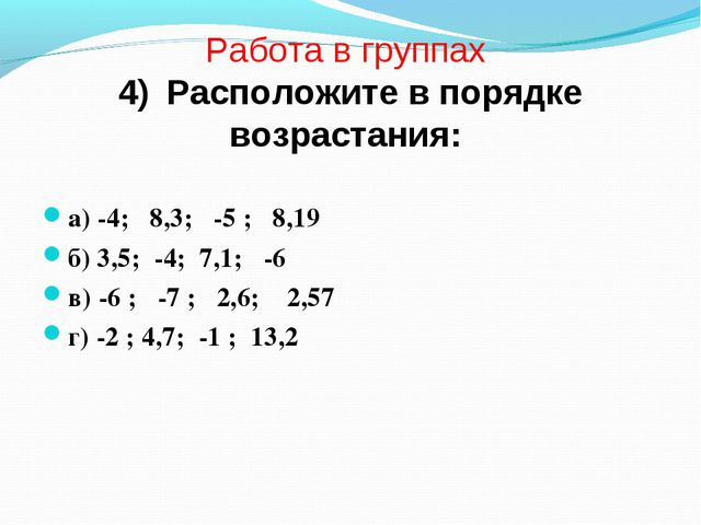 Работа в группах 4) Расположите в порядке возрастания: а) -4; 8,3; -5 ; 8,19...