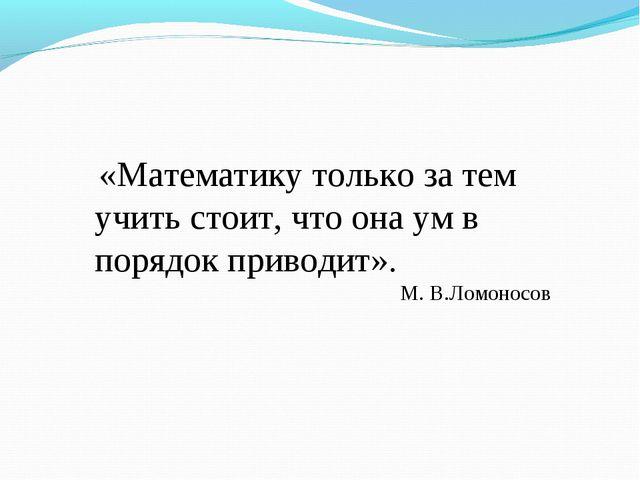 «Математику только за тем учить стоит, что она ум в порядок приводит». М. В....