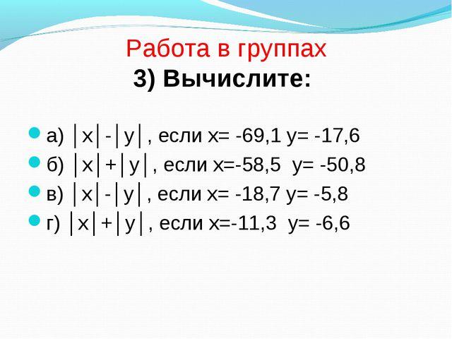 Работа в группах 3) Вычислите: а) │х│-│у│, если х= -69,1 у= -17,6 б) │х│+│у│...