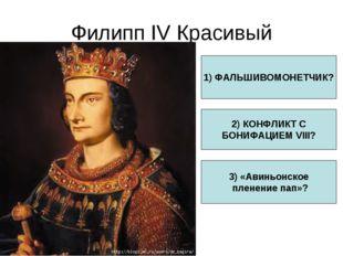 Филипп IV Красивый 1) ФАЛЬШИВОМОНЕТЧИК? 2) КОНФЛИКТ С БОНИФАЦИЕМ VIII? 3) «Ав