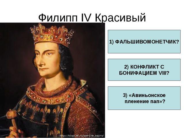 Филипп IV Красивый 1) ФАЛЬШИВОМОНЕТЧИК? 2) КОНФЛИКТ С БОНИФАЦИЕМ VIII? 3) «Ав...