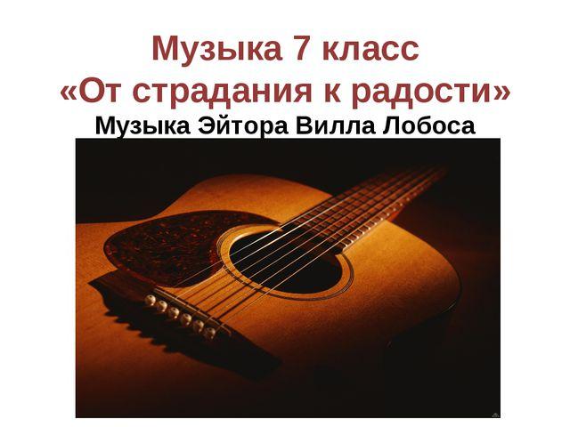 Музыка 7 класс «От страдания к радости» Музыка Эйтора Вилла Лобоса