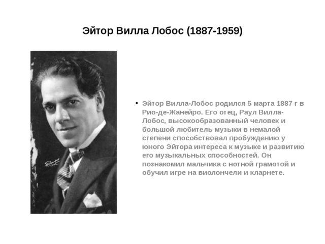 Эйтор Вилла Лобос (1887-1959) Эйтор Вилла-Лобос родился 5 марта 1887 г в Рио...