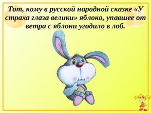 Тот, кому в русской народной сказке «У страха глаза велики» яблоко, упавшее о