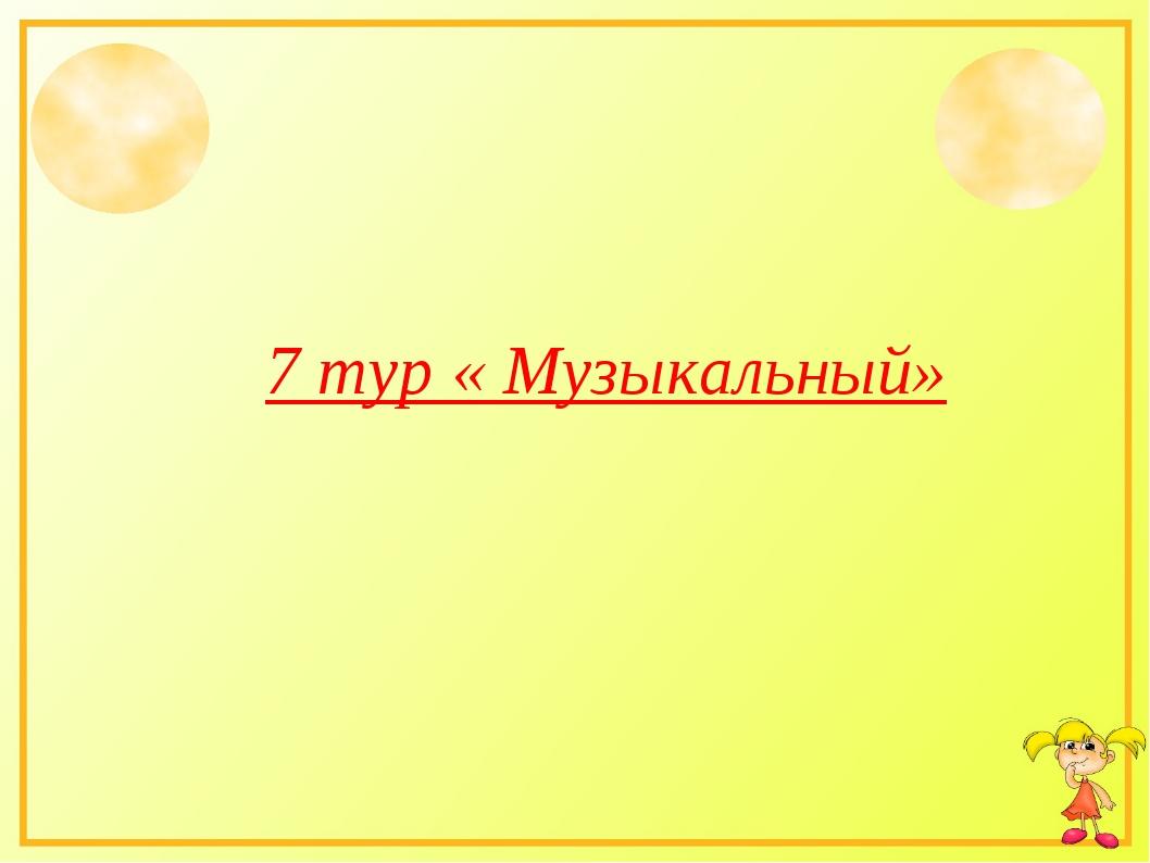 7 тур « Музыкальный»