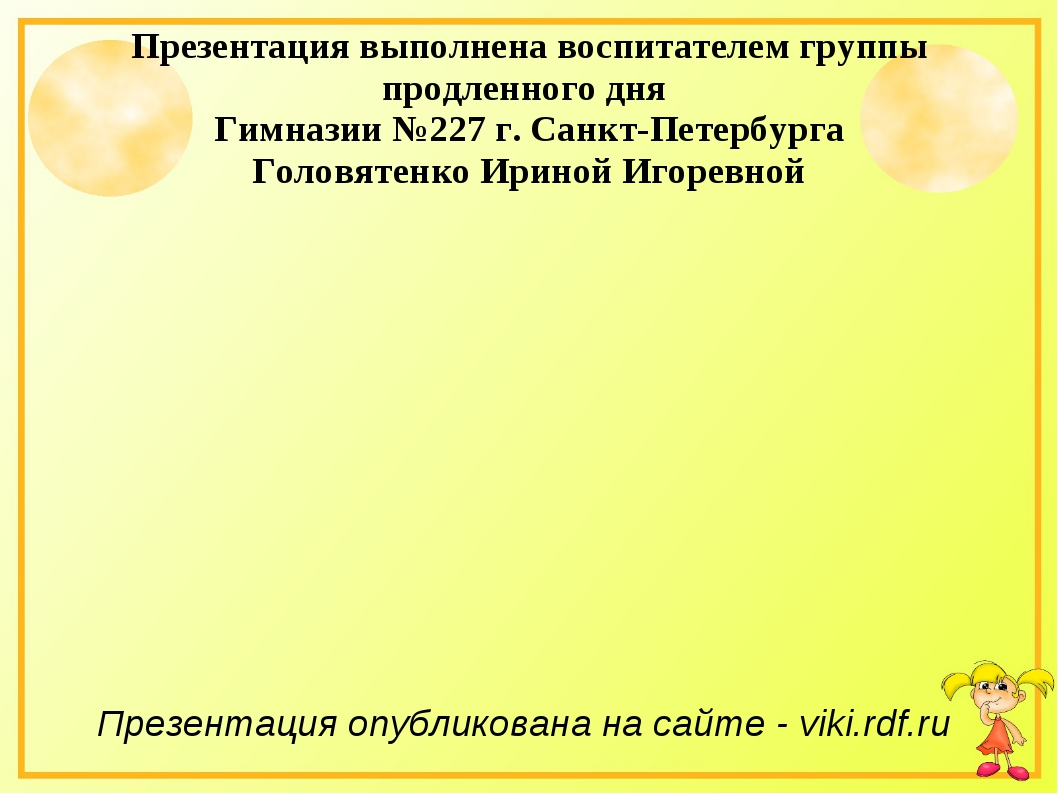 Презентация выполнена воспитателем группы продленного дня Гимназии №227 г. Са...
