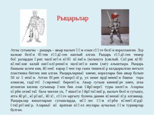 Атлы сугышчы – рыцарь - авыр кылыч һәм озын сөңге белән коралланган. Зур калк