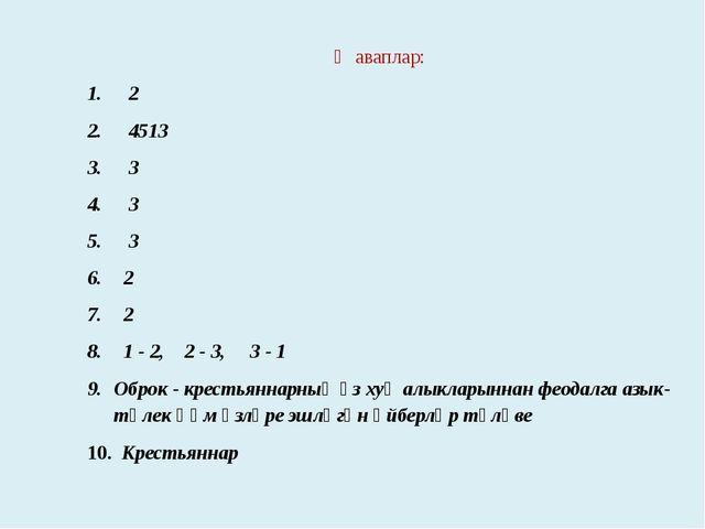 Җаваплар: 2 4513 3 3 3 2 2 1 - 2, 2 - 3, 3 - 1 Оброк - крестьяннарның үз хуҗа...
