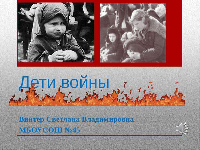 Дети войны Винтер Светлана Владимировна МБОУСОШ №45