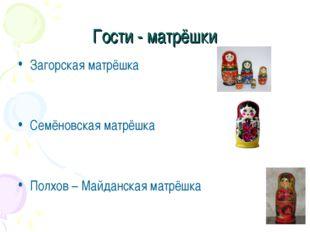 Гости - матрёшки Загорская матрёшка Семёновская матрёшка Полхов – Майданская