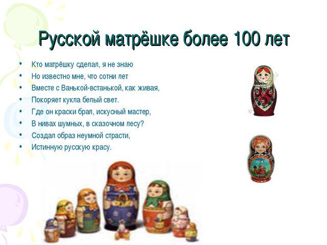Русской матрёшке более 100 лет Кто матрёшку сделал, я не знаю Но известно мне...